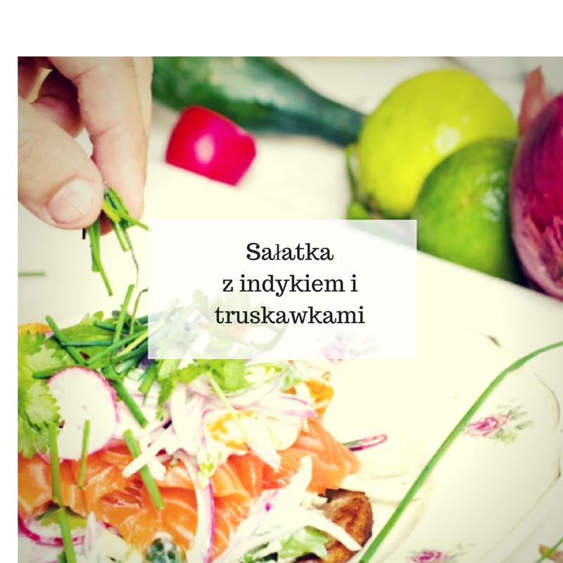 indyk PRZEPISY NA SAŁATKI: Sałatka z indykiem i truskawkami.Coś w sam raz na podwieczorek!